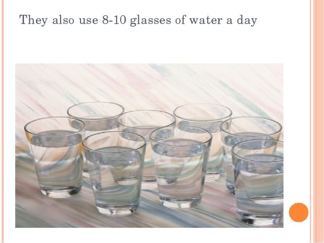 They also use 8-10 glasses of water a day