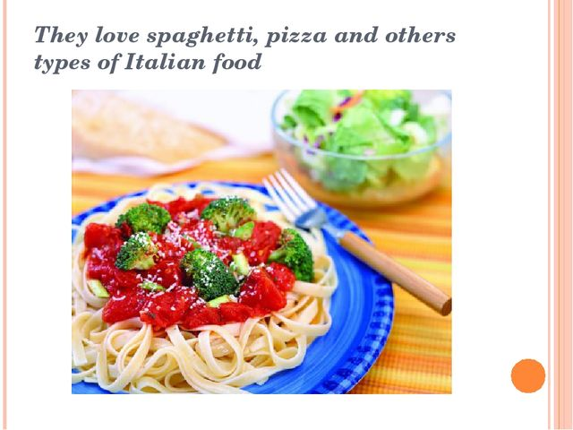 They love spaghetti, pizza and others types of Italian food