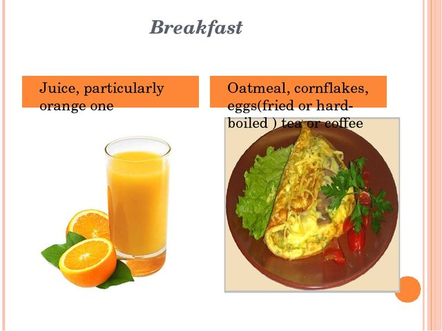 Breakfast Juice, particularly orange one Oatmeal, cornflakes, eggs(fried or...
