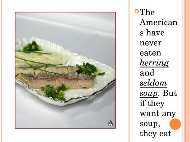 The Americans have never eaten herring and seldom soup. But if they want any...