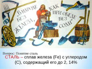 СТАЛЬ – сплав железа (Fе) с углеродом (С), содержащий его до 2, 14% Вопрос: П