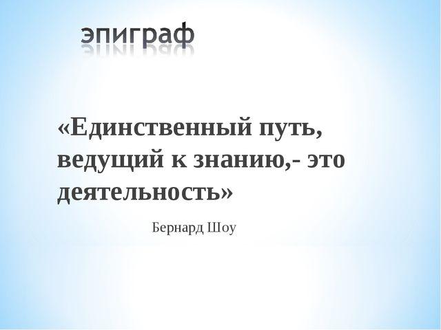 «Единственный путь, ведущий к знанию,- это деятельность» Бернард Шоу