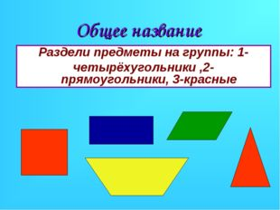 Общее название Раздели предметы на группы: 1- четырёхугольники ,2-прямоугольн