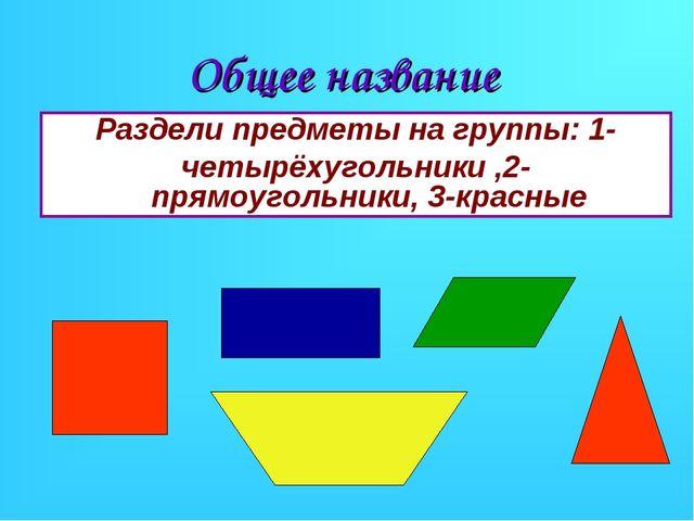 Общее название Раздели предметы на группы: 1- четырёхугольники ,2-прямоугольн...