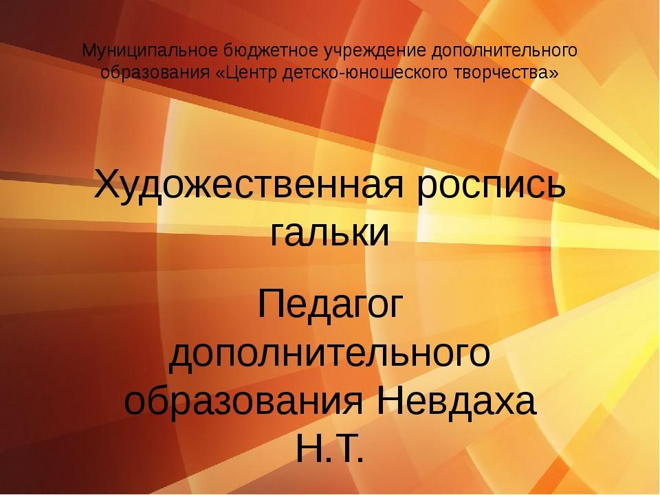 Художественная роспись гальки Педагог дополнительного образования Невдаха Н.Т...