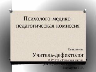 Психолого-медико-педагогическая комиссия Выполнила: Учитель-дефектолог ГОУ ТО