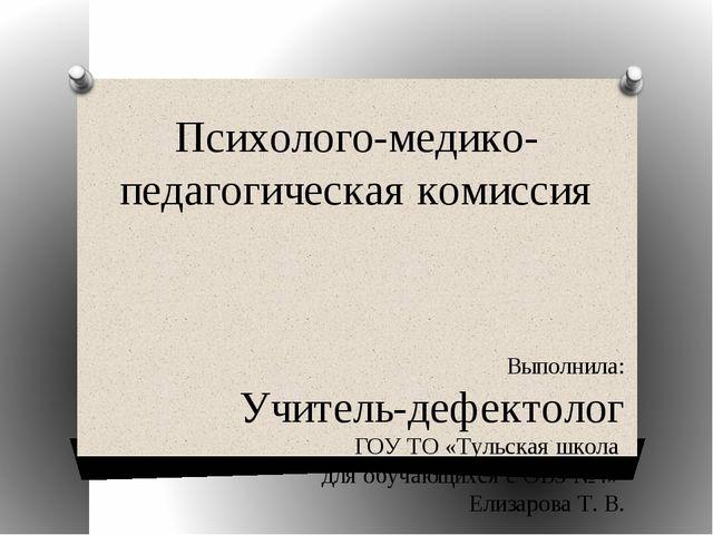 Психолого-медико-педагогическая комиссия Выполнила: Учитель-дефектолог ГОУ ТО...