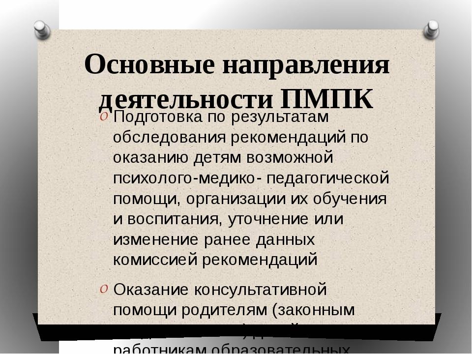 Основные направления деятельности ПМПК Подготовка по результатам обследования...