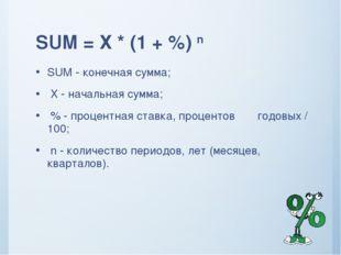 SUM = Х * (1 + %) n SUM - конечная сумма; Х - начальная сумма; % - процентная