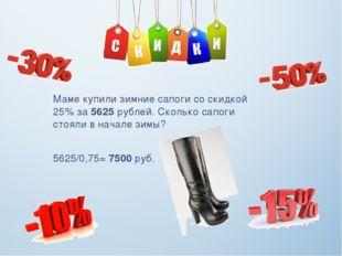 Маме купили зимние сапоги со скидкой 25% за 5625 рублей. Сколько сапоги стоял