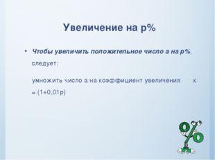 Увеличение на р% Чтобы увеличить положительное число а на р%, следует: умножи