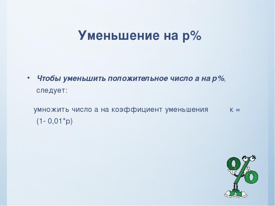 Уменьшение на р% Чтобы уменьшить положительное число а на р%, следует: умножи...