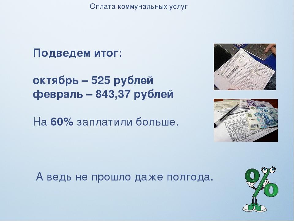 Оплата коммунальных услуг Подведем итог: октябрь – 525 рублей февраль – 843,3...