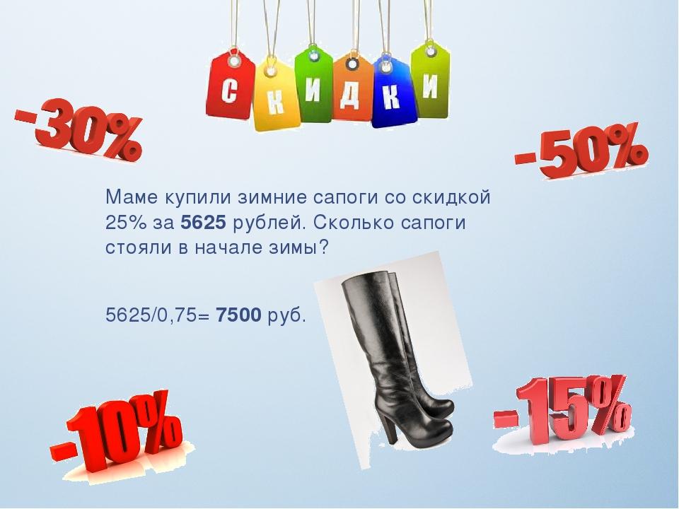 Маме купили зимние сапоги со скидкой 25% за 5625 рублей. Сколько сапоги стоял...