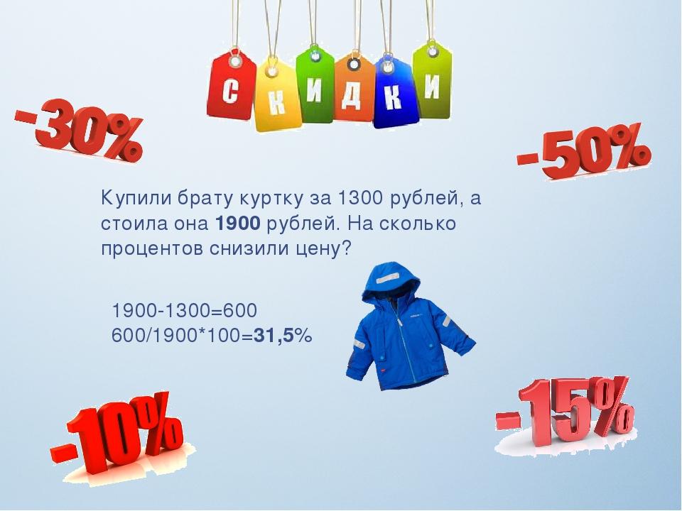 Купили брату куртку за 1300 рублей, а стоила она 1900 рублей. На сколько проц...