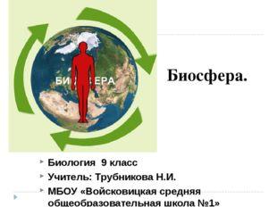 Биосфера. Биология 9 класс Учитель: Трубникова Н.И. МБОУ «Войсковицкая средня