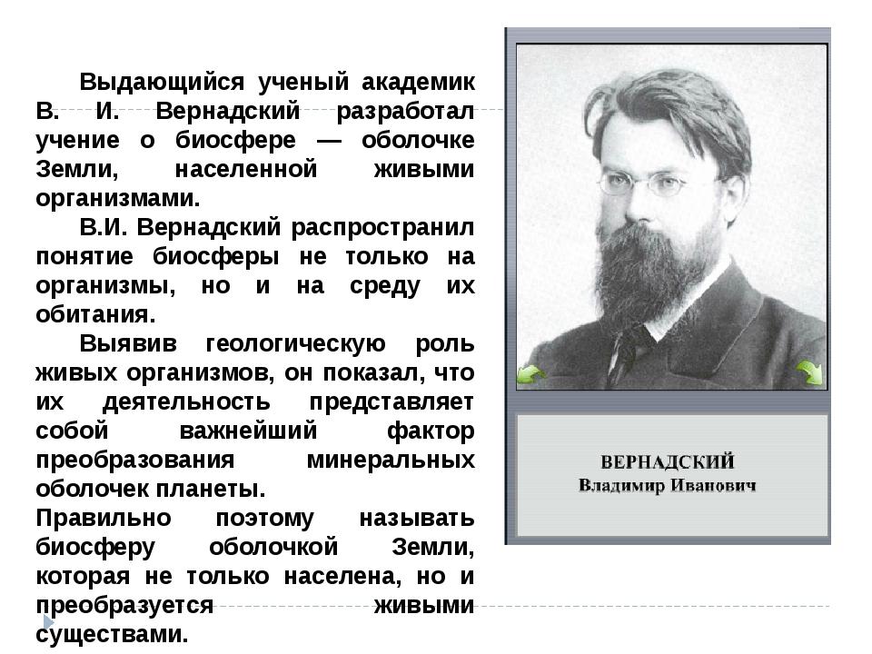 Выдающийся ученый академик В. И. Вернадский разработал учение о биосфере — о...