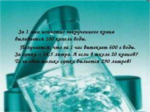 За 1 мин неплотно закрученного крана выливается 100 капель воды. Получается,
