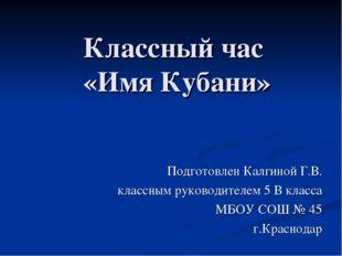 Классный час «Имя Кубани» Подготовлен Калгиной Г.В. классным руководителем 5