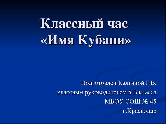 Классный час «Имя Кубани» Подготовлен Калгиной Г.В. классным руководителем 5...