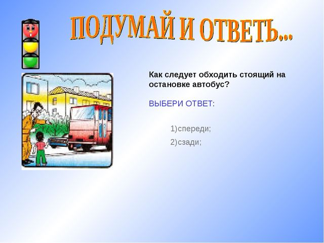 Как следует обходить стоящий на остановке автобус? ВЫБЕРИ ОТВЕТ: 1)спереди; 2...