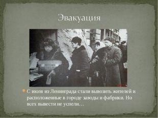 С июля из Ленинграда стали вывозить жителей и расположенные в городе заводы и