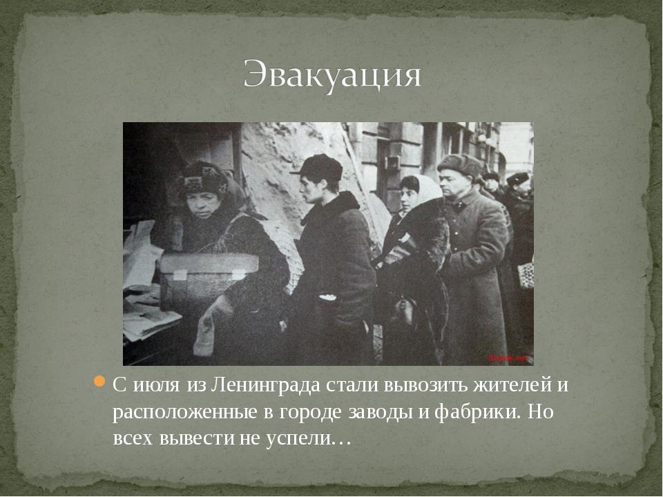 С июля из Ленинграда стали вывозить жителей и расположенные в городе заводы и...