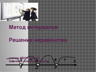Метод интервалов Решение неравенства учитель МБОУ Сош №7 Шевченко Алевтина Пе