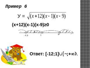 Пример 6 У = (х+12)(х-1)(х-9)≥0 Ответ: [-12;1][9;+).