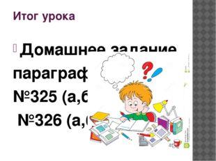 Итог урока Домашнее задание параграф15, №325 (а,б), №326 (а,б)