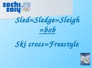 Sled=Sledge=Sleigh =bob Ski cross=Freestyle
