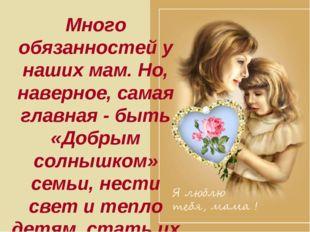 Много обязанностей у наших мам. Но, наверное, самая главная - быть «Добрым со