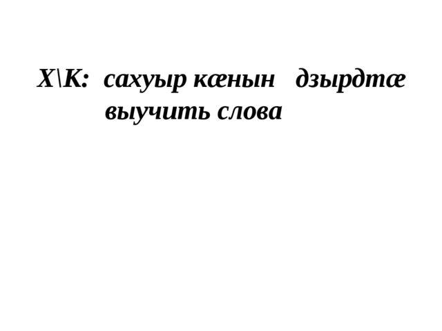 Х\К: сахуыр кæнын дзырдтæ выучить слова