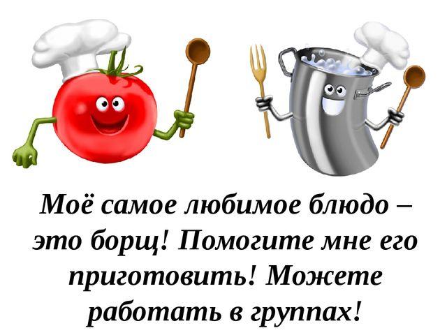 Моё самое любимое блюдо – это борщ! Помогите мне его приготовить! Можете рабо...