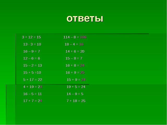 ответы 3 + 12 = 15 114 – 8 = 106 13 - 3 = 10 18 – 4 = 16 16 – 9 = 7 14 + 6 =...