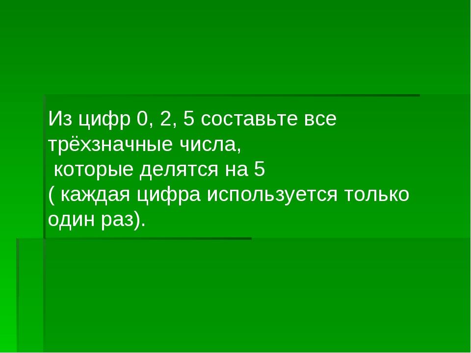 Из цифр 0, 2, 5 составьте все трёхзначные числа, которые делятся на 5 ( кажда...