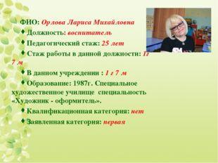 ФИО: Орлова Лариса Михайловна Должность: воспитатель Педагогический стаж: 25