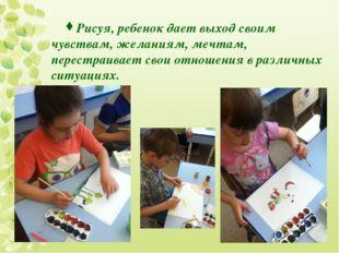 Рисуя, ребенок дает выход своим чувствам, желаниям, мечтам, перестраивает сво