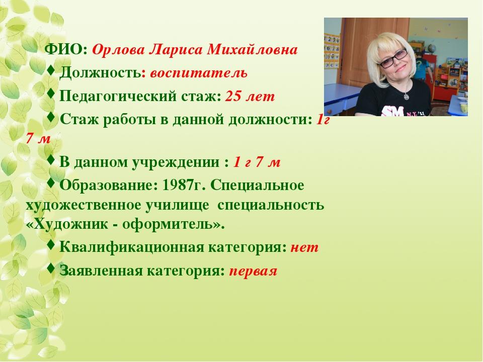 ФИО: Орлова Лариса Михайловна Должность: воспитатель Педагогический стаж: 25...