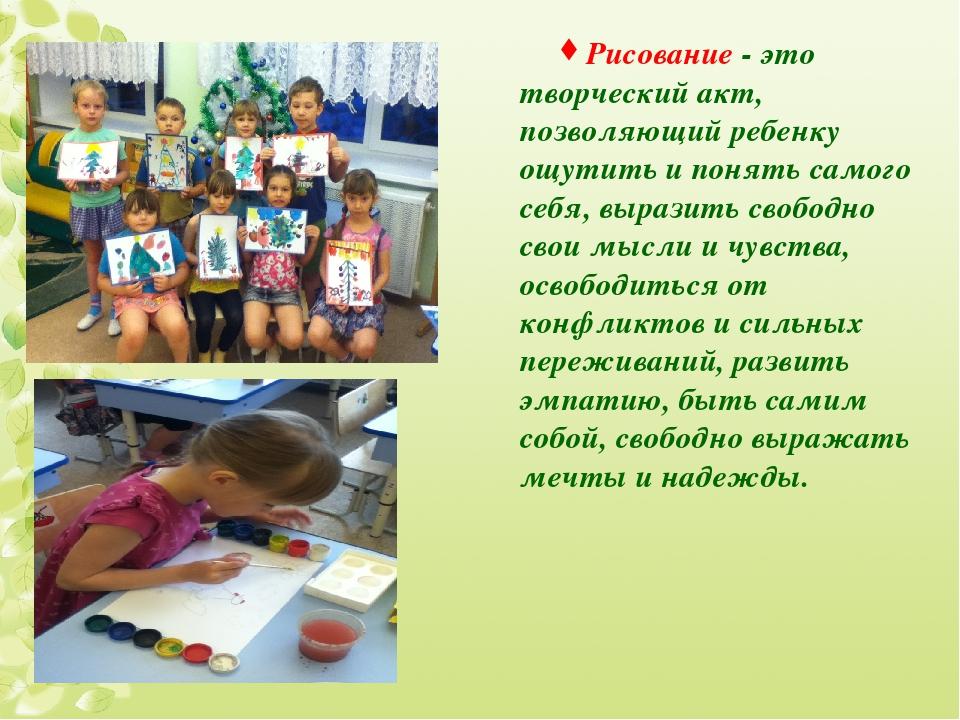 Рисование - это творческий акт, позволяющий ребенку ощутить и понять самого с...