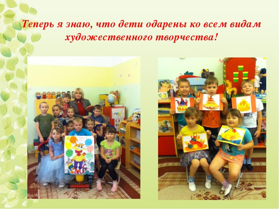 Теперь я знаю, что дети одарены ко всем видам художественного творчества!