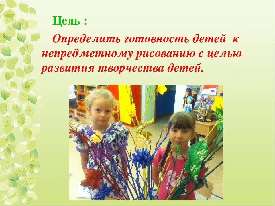 Цель : Определить готовность детей к непредметному рисованию с целью развития...