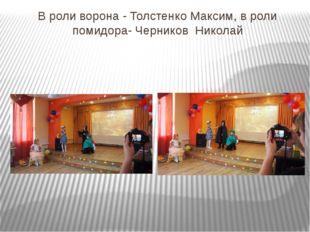 В роли ворона - Толстенко Максим, в роли помидора- Черников Николай