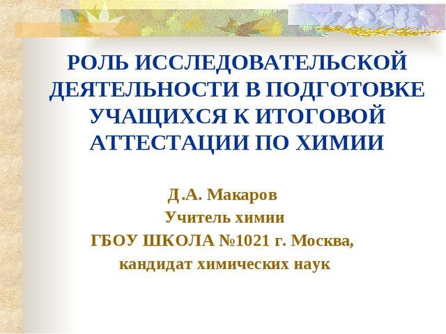 Д.А. Макаров Учитель химии ГБОУ ШКОЛА №1021 г. Москва, кандидат химических на...