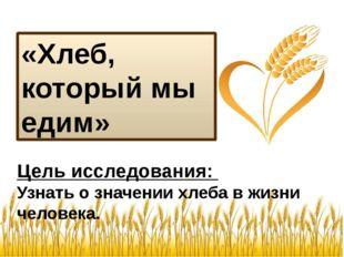 «Хлеб, который мы едим» Цель исследования: Узнать о значении хлеба в жизни че