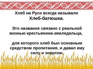 Хлеб на Руси всегда называли Хлеб-батюшка. Это название связано с реальной жи