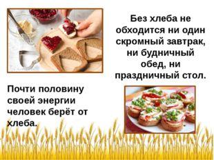 Почти половину своей энергии человек берёт от хлеба. Без хлеба не обходится н