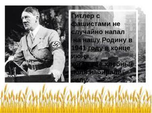 Гитлер с фашистами не случайно напал на нашу Родину в 1941 году в конце июня,