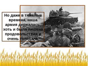 Но даже в тяжёлые времена, наша армия держалась, хоть и была лишена продоволь