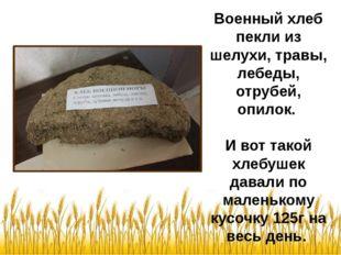 Военный хлеб пекли из шелухи, травы, лебеды, отрубей, опилок. И вот такой хле